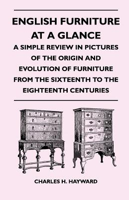 English Furniture at a Glance - A Simple Review in Pictures of the Origin and Evolution of Furniture from the Sixteenth to the Eighteenth Centuries Charles H. Hayward