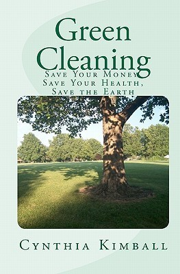 Green Cleaning: Save Your Money, Save Your Health, Save the Earth  by  Cynthia Kimball
