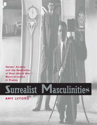 Surrealist Masculinities: Gender Anxiety and the Aesthetics of Post–World War I Reconstruction in France  by  Amy Lyford