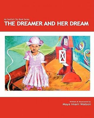 The Dreamer and Her Dream: My Soulfull City Childrens Book Series Maya Imani Watson