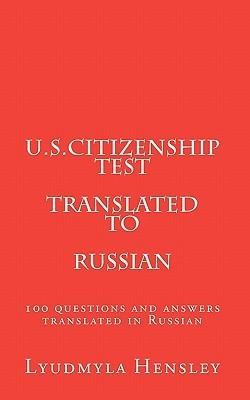 U.S.Citizenship Test Translated in Russian: 100 Questions U.S. Citizenship Test Translated in Russian  by  Lyudmyla Hensley