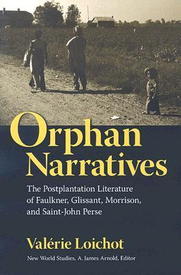 Orphan Narratives: The Postplantation Literature of Faulkner, Glissant, Morrison, and Saint-John Perse  by  Valerie Loichot