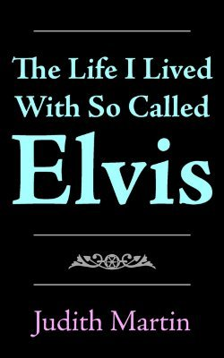 The Life I Lived with So Called Elvis  by  Judith  Martin