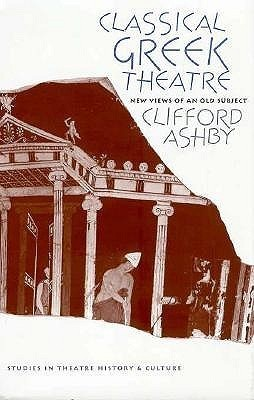 Classical Greek Theatre: New Views of an Old Subject Clifford Ashby
