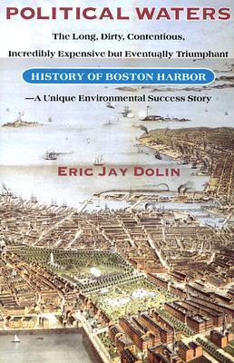 Political Waters: The Long, Dirty, Contentious, Incredibly Expensive but Eventually Triumphant History of Boston Harbor-A Unique Environmental Success Story  by  Eric Jay Dolin