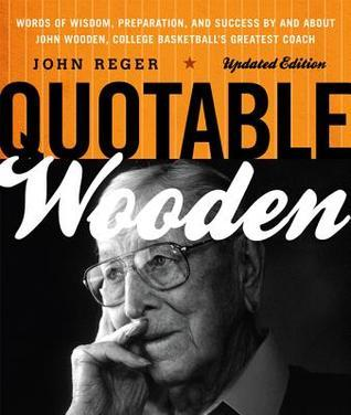 Quotable Wooden: Words of Wisdom, Preparation, and Success  by  and About John Wooden, College Basketballs Greatest Coach by John Reger