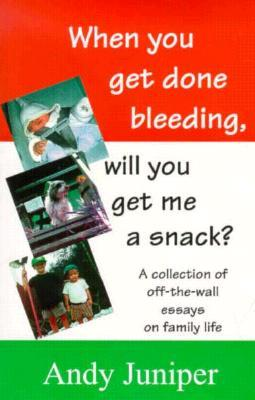 When You Get Done Bleeding Will You Get Me a Snack?: A Collection of Off-The-Wall Essays on Family Life Andy Juniper