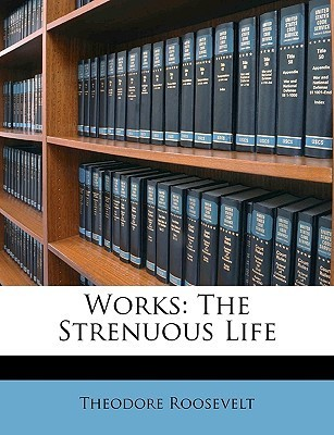 Works: The Strenuous Life Theodore Roosevelt