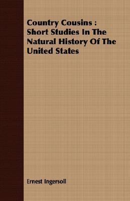 Country Cousins: Short Studies in the Natural History of the United States Ernest Ingersoll