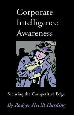 Corporate Intelligence Awareness: Securing the Competitive Edge Rodger Nevill Harding
