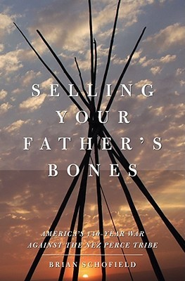 Selling Your Fathers Bones: Americas 140-Year War against the Nez Perce Tribe  by  Brian Schofield
