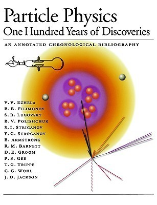 Particle Physics: One Hundred Years of Discoveries (an Annotated Chronological Bibliography)  by  V.V. Ezhela