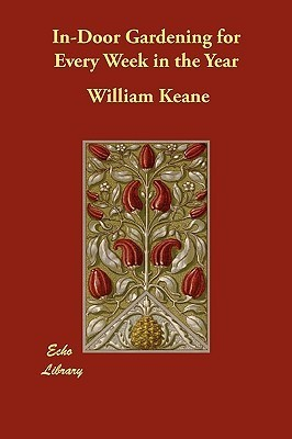 In-Door Gardening for Every Week in the Year William Keane