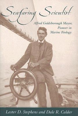 Seafaring Scientist: Alfred Goldsborough Mayor, Pioneer in Marine Biology  by  Lester D. Stephens