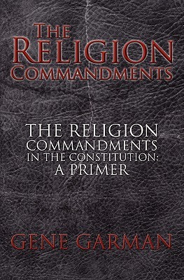 The Religion Commandments: The Religion Commandments in the Constitution: A Primer  by  Gene Garman