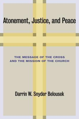 Atonement, Justice, and Peace: The Message of the Cross and the Mission of the Church Darrin W. Snyder Belousek