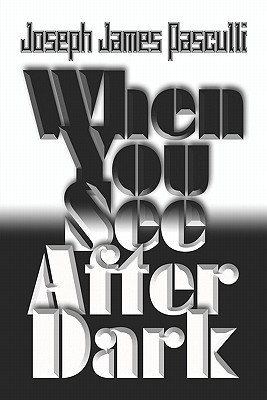 When You See After Dark  by  Joseph James Pasculli