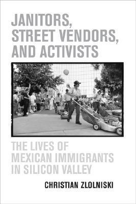 Janitors, Street Vendors, and Activists: The Lives of Mexican Immigrants in Silicon Valley  by  Christian Zlolniski
