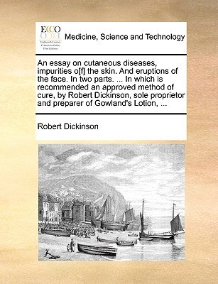 An essay on cutaneous diseases, impurities o[f] the skin. And eruptions of the face. In two parts. ... In which is recommended an approved method of cure,  by  Robert Dickinson, sole proprietor and preparer of Gowlands Lotion, ... by Robert Dickinson