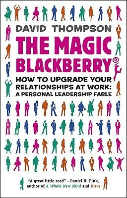 The Magic Blackberry: How to Upgrade Your Relationships at Work: A Personal Leadership Fable David C. Thompson