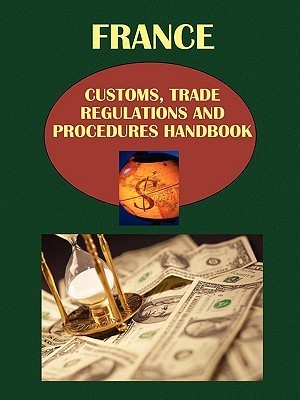 France Customs, Trade Regulations and Procedures Handbook France Customs, Trade Regulations and Procedures Handbook  by  USA International Business Publications