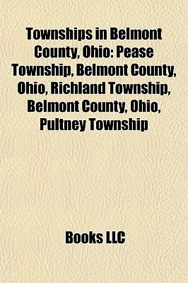 Townships in Belmont County, Ohio: Pease Township, Belmont County, Ohio, Richland Township, Belmont County, Ohio, Pultney Township  by  Books LLC