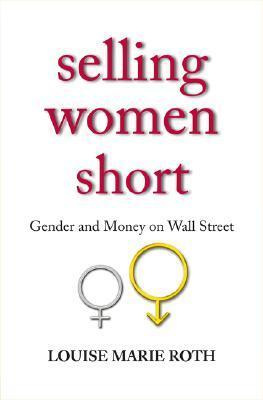 Selling Women Short: Gender Inequality on Wall Street  by  Louise Marie Roth