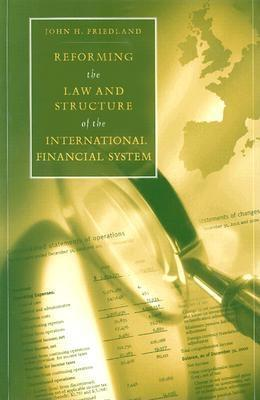 Reforming the Law and Structure of the International Financial System  by  John H. Friedland