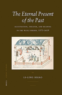 The Eternal Present of the Past: Illustration, Theatre, and Reading in the Wanli Period, 1573-1619 Li-Ling Hsiao