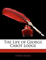 Life of George Cabot Lodge Henry Adams