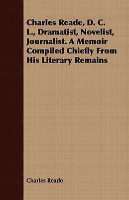 Charles Reade, D. C. L., Dramatist, Novelist, Journalist. a Memoir Compiled Chiefly from His Literary Remains Charles Reade