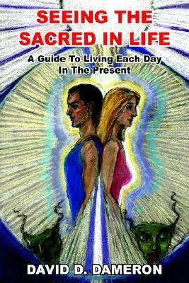Seeing the Sacred in Life: A Guide to Living Each Day in the Present  by  David D. Dameron