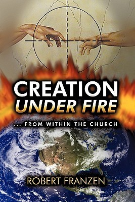 Creation Under Fire from Within the Church  by  Robert E. Franzen B. Th.