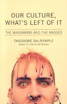 Our Culture, Whats Left Of It:  The Mandarins And The Masses  by  Theodore Dalrymple