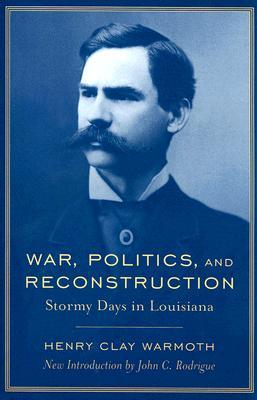 War, Politics, And Reconstruction: Stormy Days In Louisiana  by  Henry Clay Warmoth