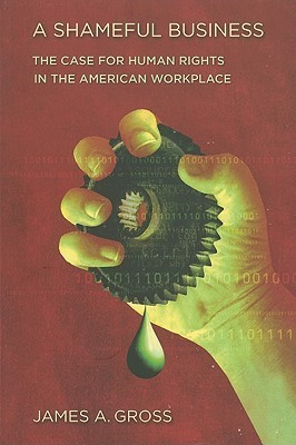A Shameful Business: The Case for Human Rights in the American Workplace  by  James A. Gross