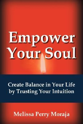 Empower Your Soul: Create Balance in Your Life  by  Trusting Your Intuition by Melissa Moraja