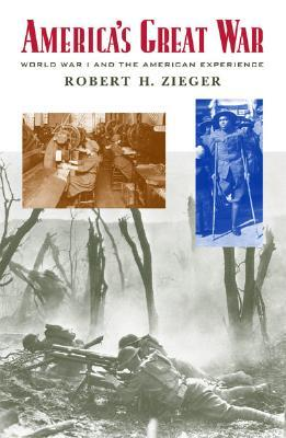 Americas Great War: World War I and the American Experience  by  Robert H. Zieger
