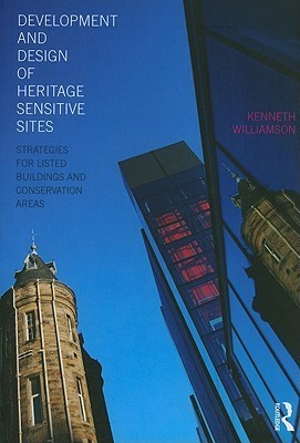 Development and Design of Heritage Sensitive Sites: Strategies for Listed Buildings and Conservation Areas  by  Kenneth Williamson