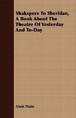 Shakspere to Sheridan, a Book about the Theatre of Yesterday and To-Day Alwin Thaler