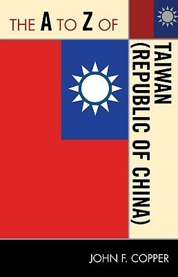 The A to Z of Taiwan [Republic of China] (The A to Z Guide Series) John F. Copper
