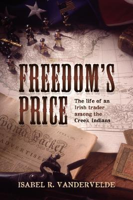 Freedoms Price: The Life of an Irish Trader Among the Creek Indians  by  Isabel Vandervelde