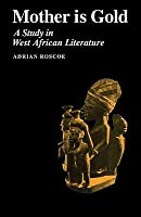 Mother Is Gold: A Study In West African Literature  by  Adrian Roscoe
