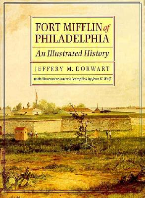 Fort Mifflin of Philadelphia: An Illustrated History Jeffery M. Dorwart