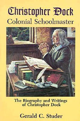 Christopher Dock, Colonial Schoolmaster: The Biography And Writings Of Christopher Dock Gerald C. Studer