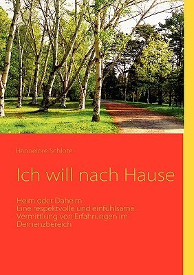 Ich will nach Hause: Heim oder Daheim   Eine respektvolle und einfühlsame Vermittlung von Erfahrungen im Demenzbereich  by  Hannelore Schlote