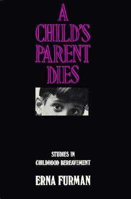 A Childs Parent Dies: Studies in Childhood Bereavement  by  Erna Furman