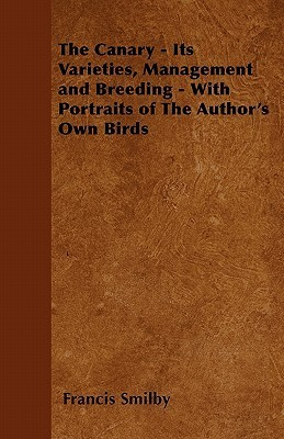 The Canary - Its Varieties, Management and Breeding - With Portraits of the Authors Own Birds Francis Smilby