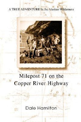 Milepost 71 on the Copper River Highway: A True Adventure in the Alaskan Wilderness Dale Hamilton