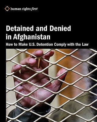 Detained and Denied in Afghanistan: How to Make U.S. Detention Comply with the Law  by  Daphne Eviatar